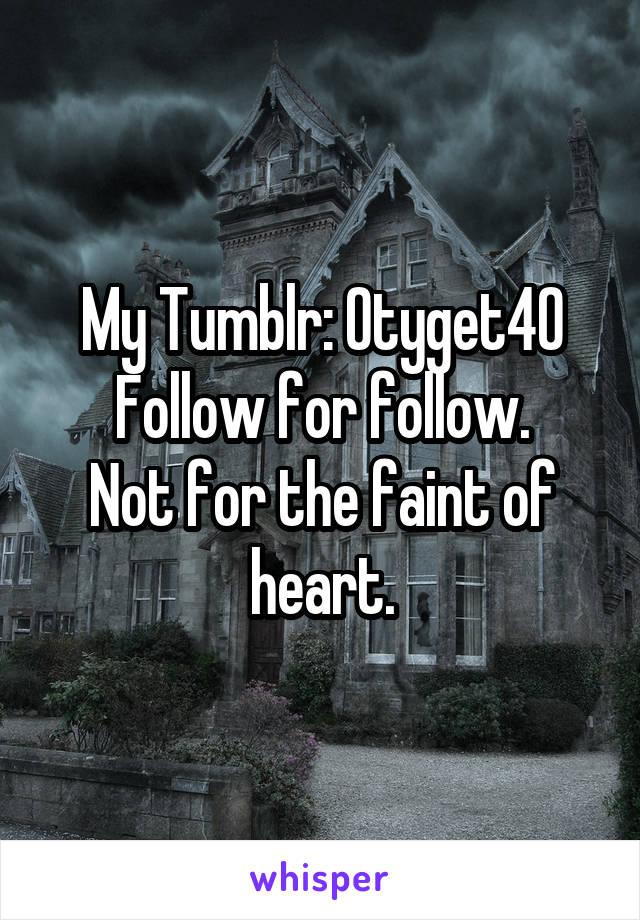 My Tumblr: Otyget40 Follow for follow. Not for the faint of heart.