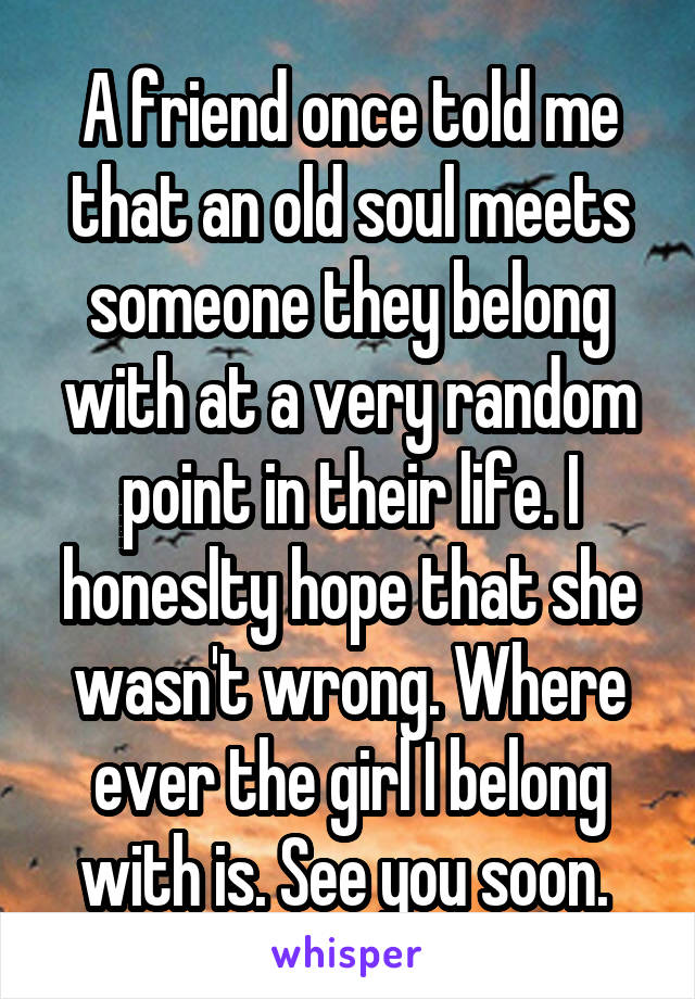 A friend once told me that an old soul meets someone they belong with at a very random point in their life. I honeslty hope that she wasn't wrong. Where ever the girl I belong with is. See you soon.