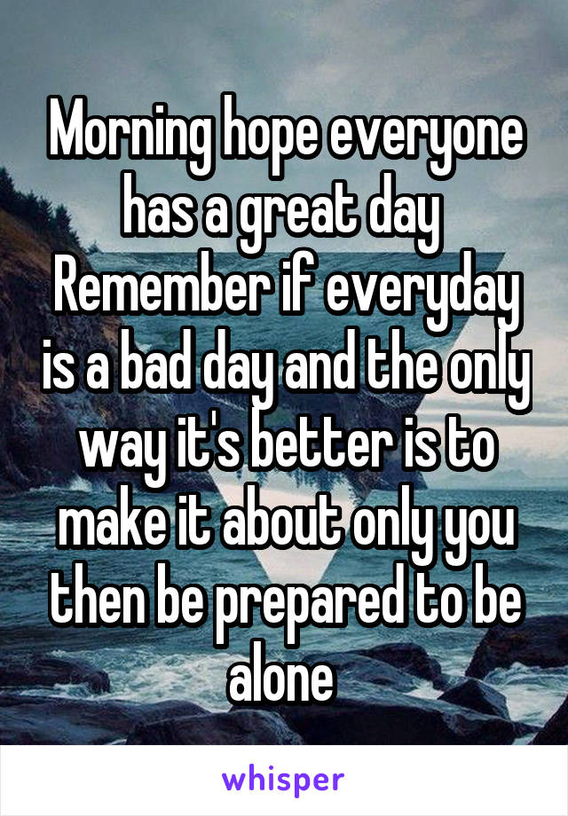 Morning hope everyone has a great day  Remember if everyday is a bad day and the only way it's better is to make it about only you then be prepared to be alone