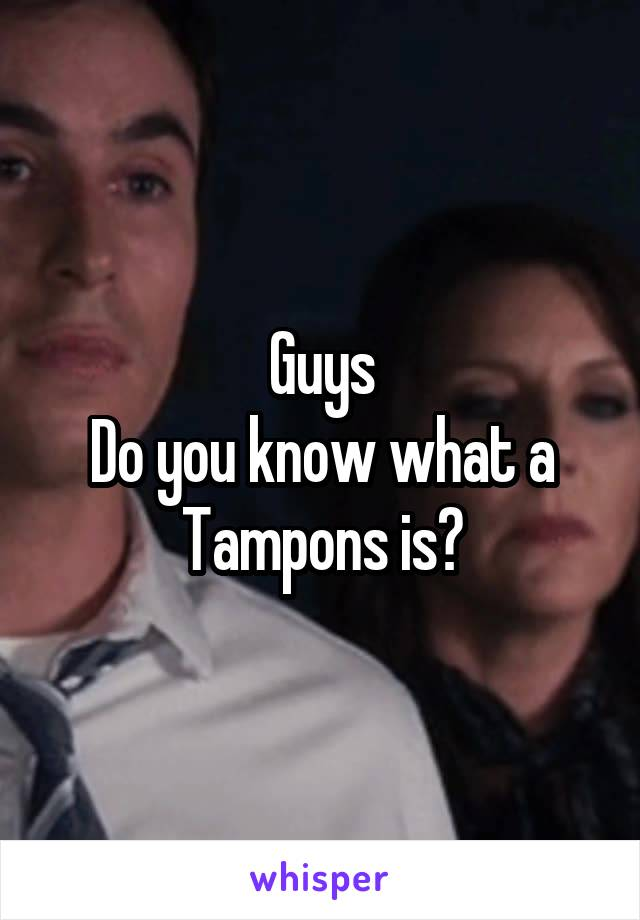 Guys Do you know what a Tampons is?