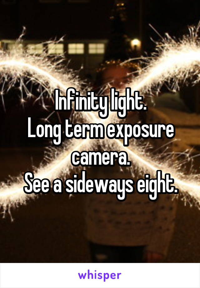 Infinity light. Long term exposure camera. See a sideways eight.