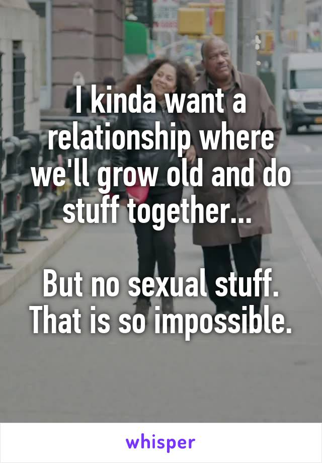 I kinda want a relationship where we'll grow old and do stuff together...   But no sexual stuff. That is so impossible.