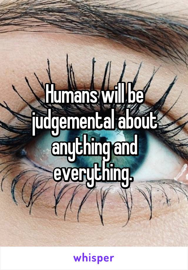 Humans will be judgemental about anything and everything.