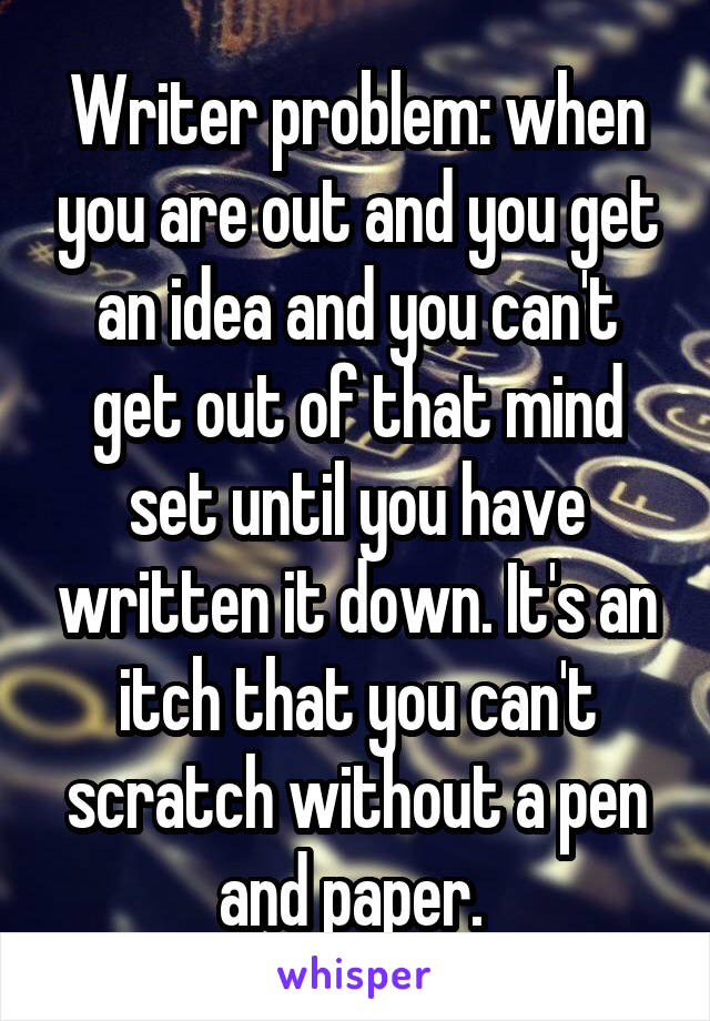 Writer problem: when you are out and you get an idea and you can't get out of that mind set until you have written it down. It's an itch that you can't scratch without a pen and paper.