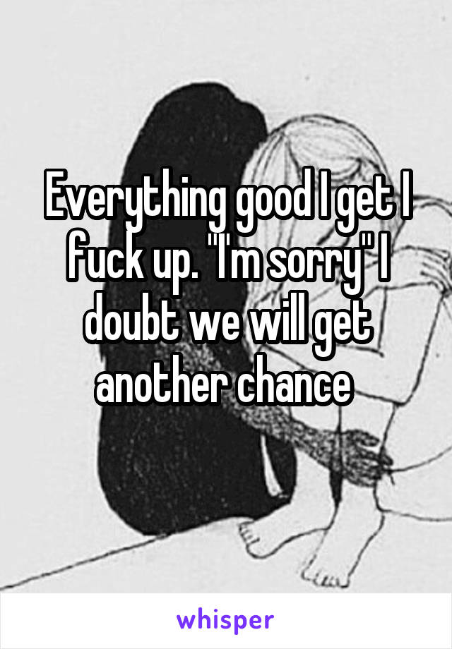 """Everything good I get I fuck up. """"I'm sorry"""" I doubt we will get another chance"""