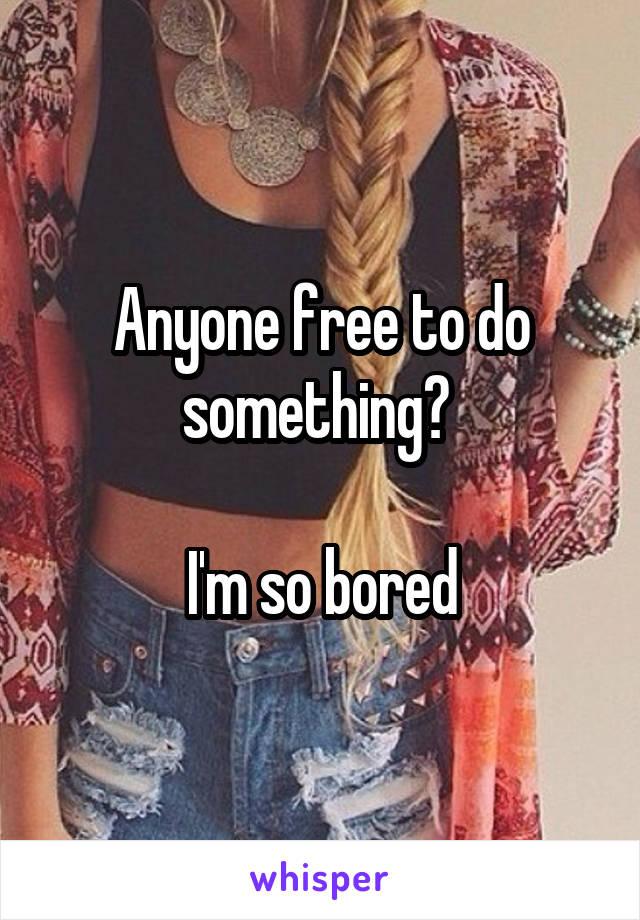 Anyone free to do something?   I'm so bored