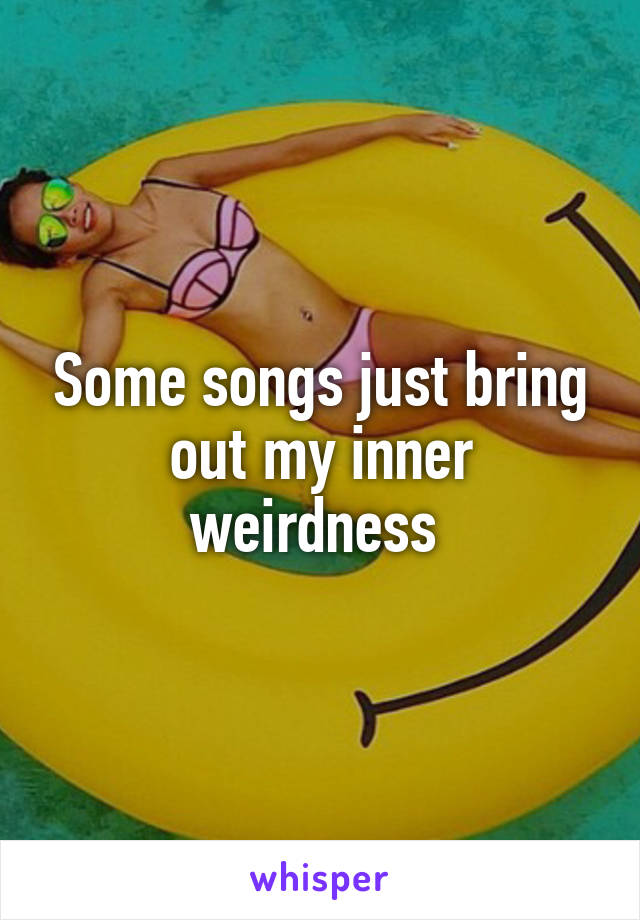 Some songs just bring out my inner weirdness