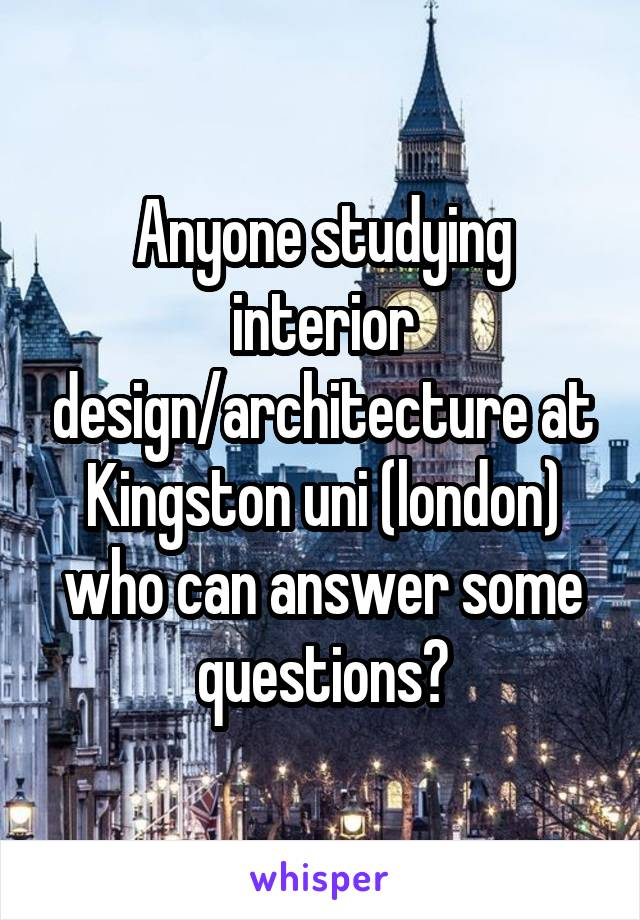 Anyone studying interior design/architecture at Kingston uni (london) who can answer some questions?