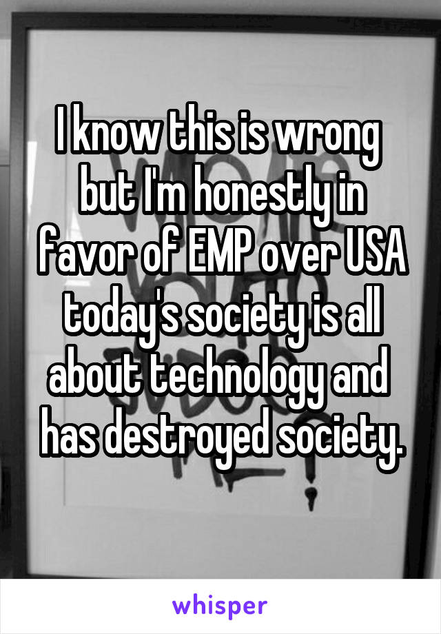 I know this is wrong  but I'm honestly in favor of EMP over USA today's society is all about technology and  has destroyed society.