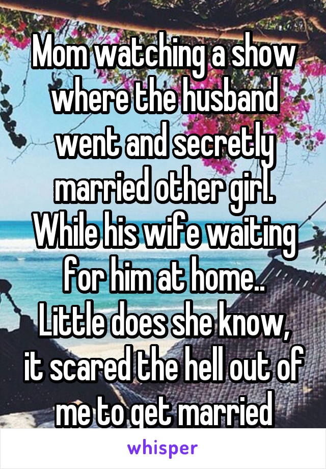 Mom watching a show where the husband went and secretly married other girl. While his wife waiting for him at home.. Little does she know, it scared the hell out of me to get married