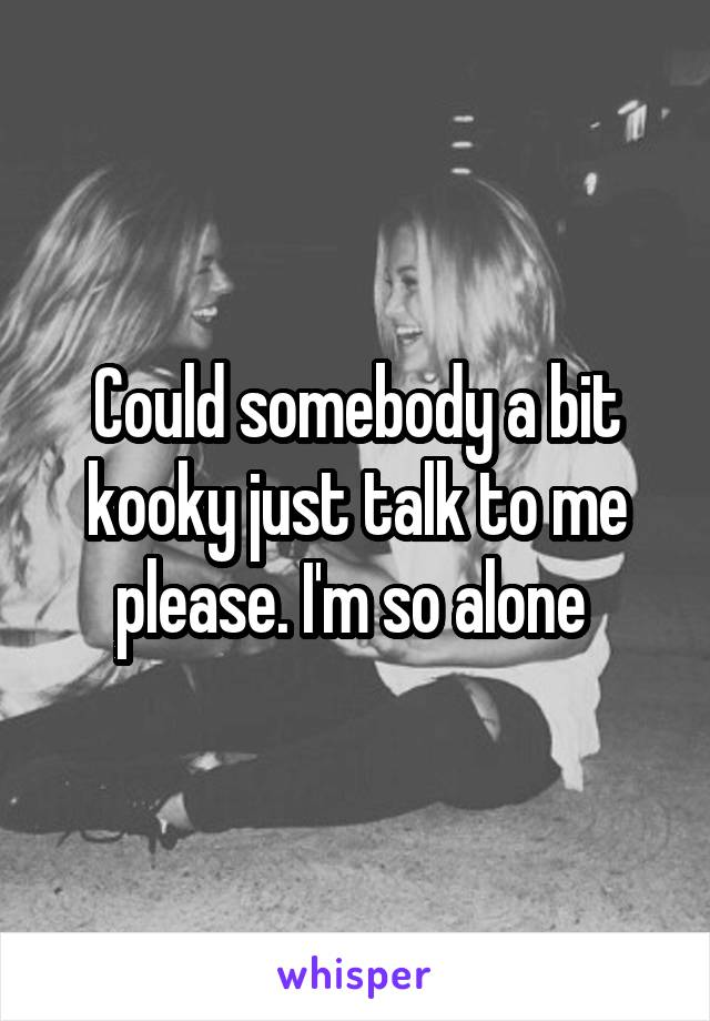 Could somebody a bit kooky just talk to me please. I'm so alone