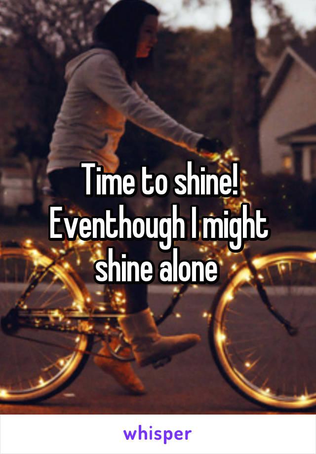 Time to shine! Eventhough I might shine alone