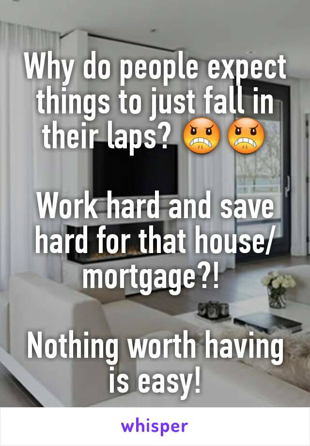 Why do people expect things to just fall in their laps? 😠😠  Work hard and save hard for that house/mortgage?!   Nothing worth having is easy!