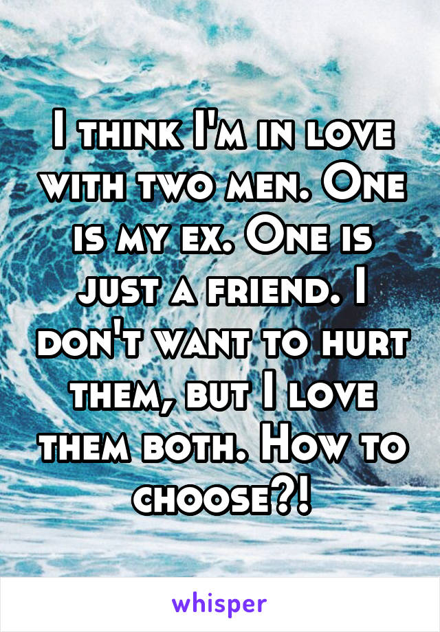 I think I'm in love with two men. One is my ex. One is just a friend. I don't want to hurt them, but I love them both. How to choose?!