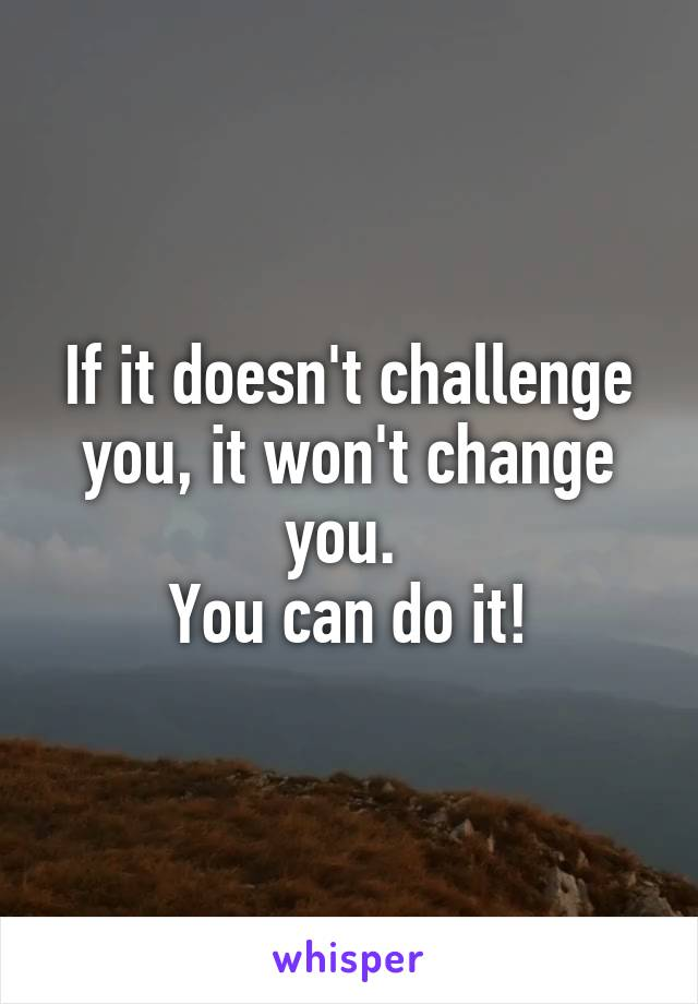 If it doesn't challenge you, it won't change you.  You can do it!