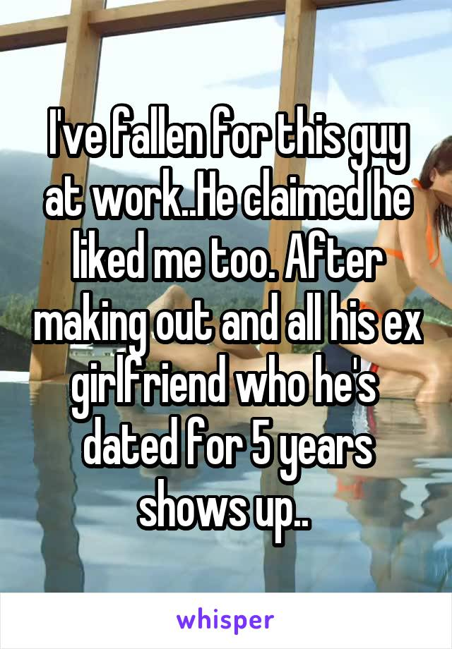 I've fallen for this guy at work..He claimed he liked me too. After making out and all his ex girlfriend who he's  dated for 5 years shows up..