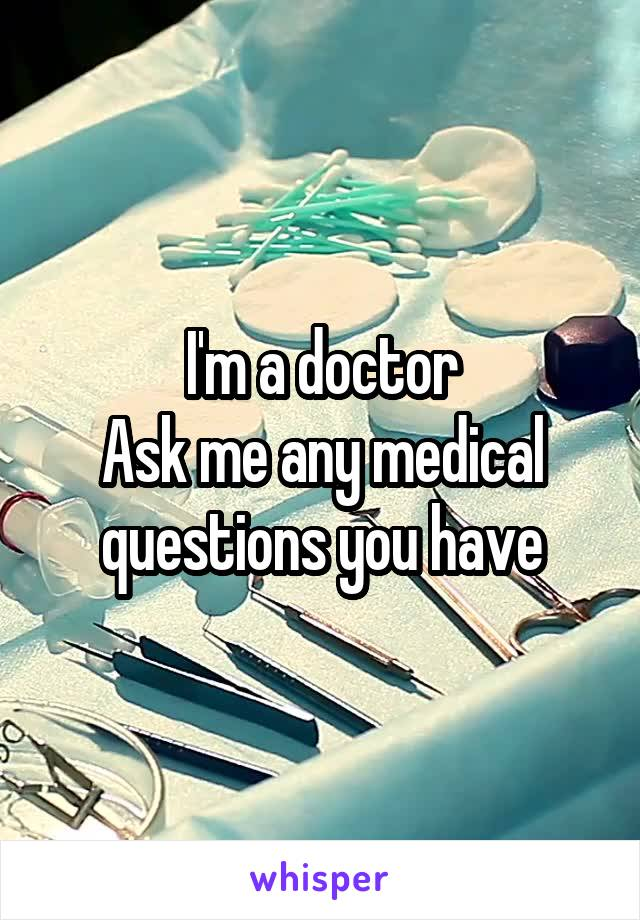 I'm a doctor Ask me any medical questions you have