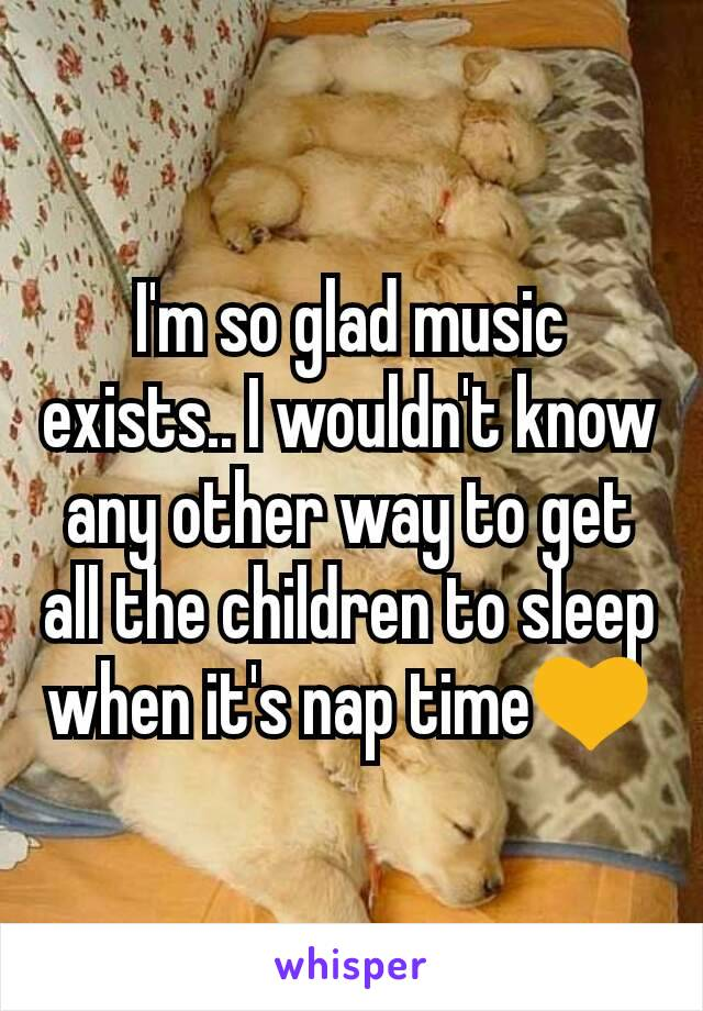 I'm so glad music exists.. I wouldn't know any other way to get all the children to sleep when it's nap time💛