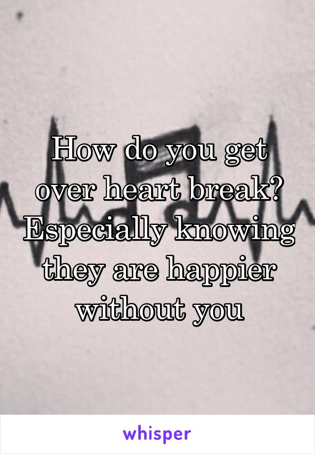 How do you get over heart break? Especially knowing they are happier without you