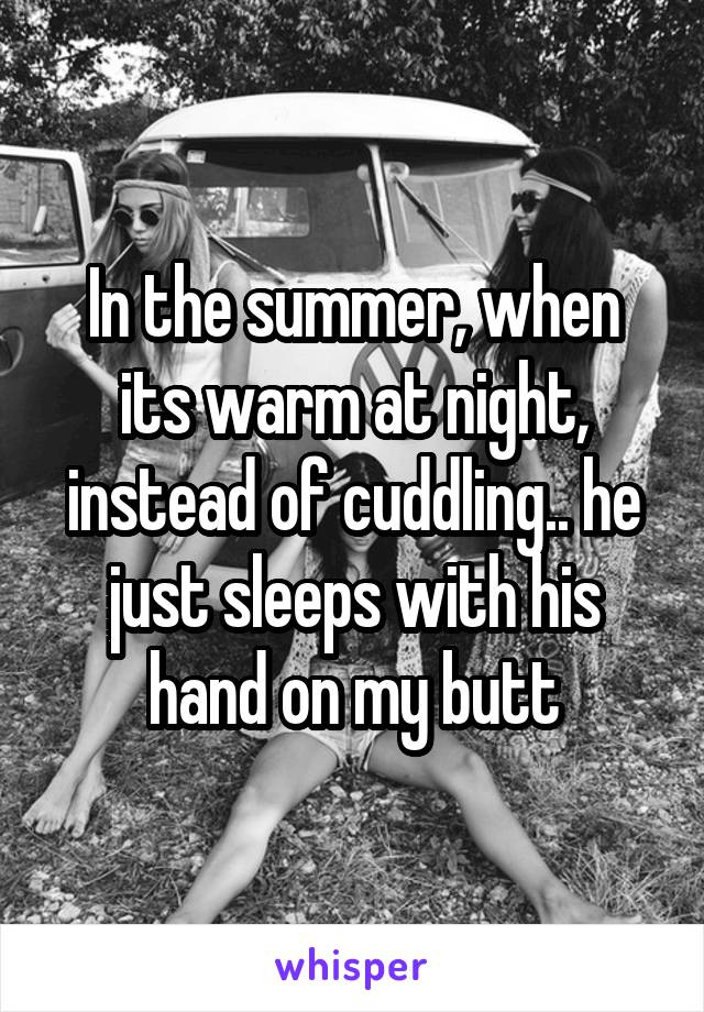 In the summer, when its warm at night, instead of cuddling.. he just sleeps with his hand on my butt