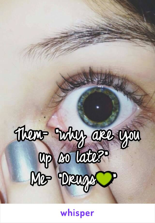 """Them- """"why are you up so late?""""  Me- """"Drugs💚"""""""