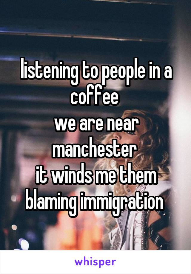listening to people in a coffee  we are near manchester  it winds me them blaming immigration