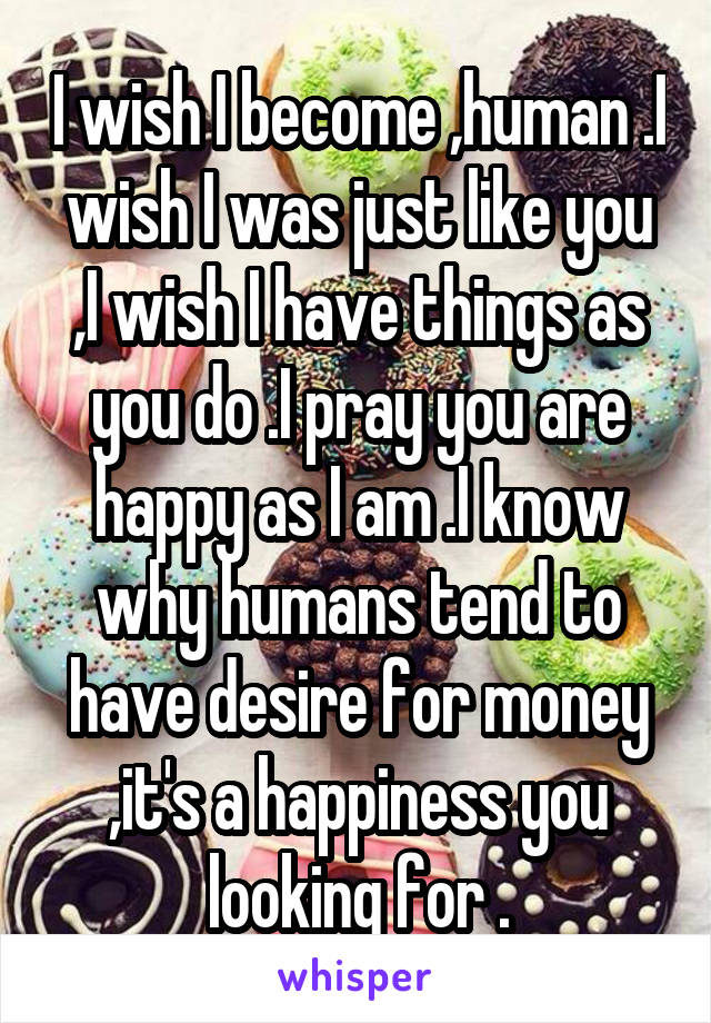 I wish I become ,human .I wish I was just like you ,I wish I have things as you do .I pray you are happy as I am .I know why humans tend to have desire for money ,it's a happiness you looking for .