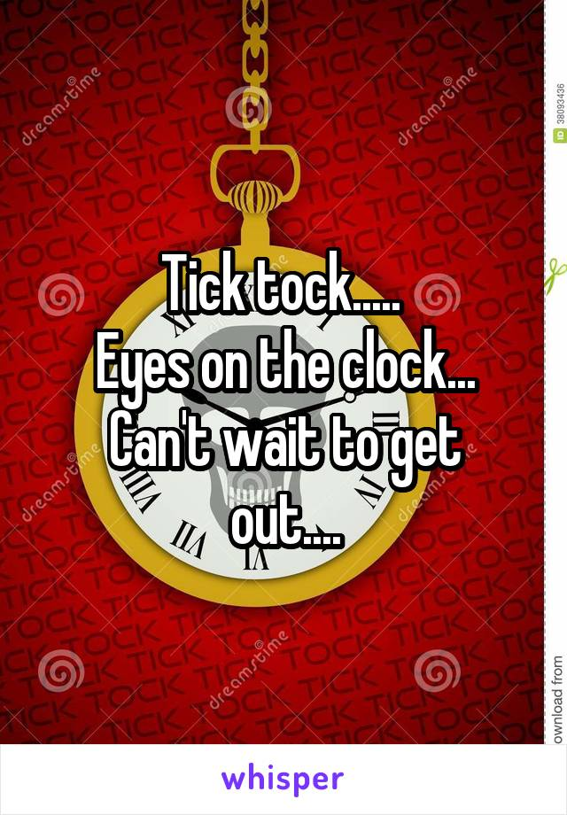 Tick tock.....  Eyes on the clock... Can't wait to get out....