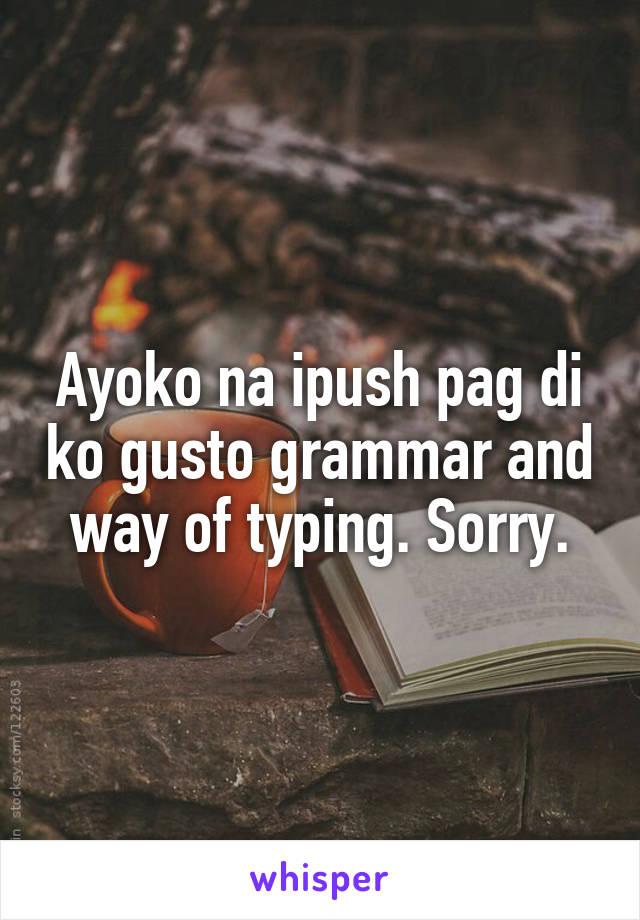 Ayoko na ipush pag di ko gusto grammar and way of typing. Sorry.
