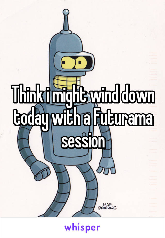 Think i might wind down today with a Futurama session
