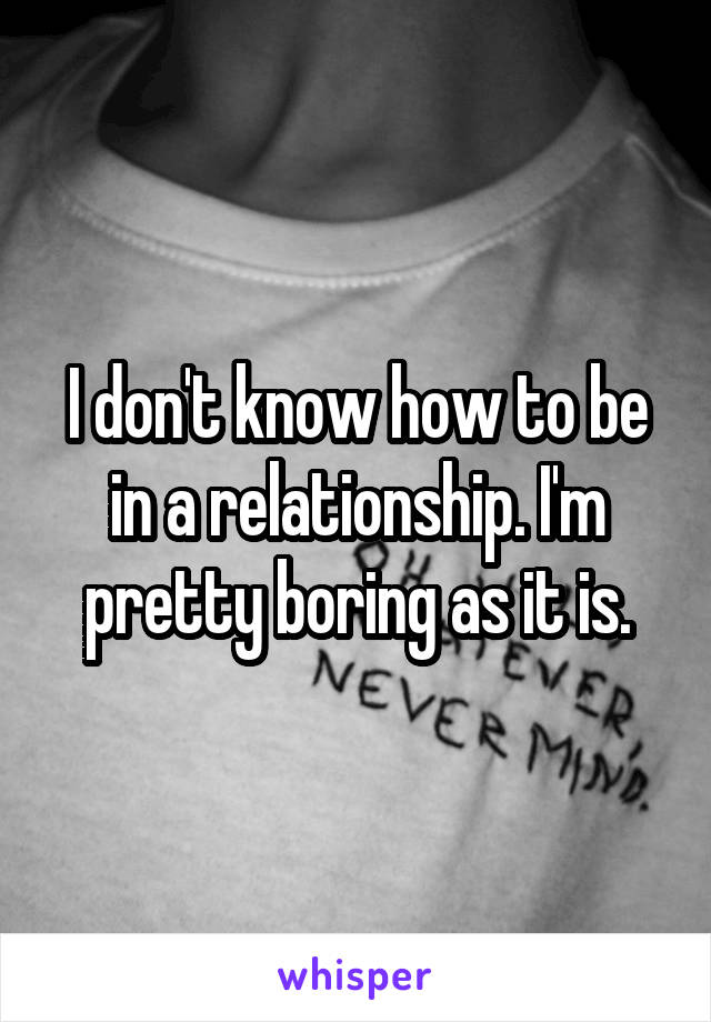 I don't know how to be in a relationship. I'm pretty boring as it is.