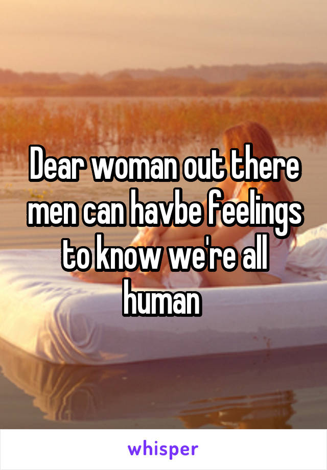 Dear woman out there men can havbe feelings to know we're all human