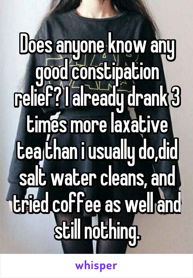 Does anyone know any good constipation relief? I already drank 3 times more laxative tea than i usually do,did salt water cleans, and tried coffee as well and still nothing.