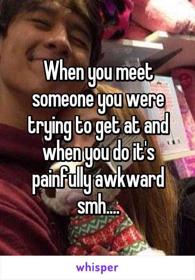 When you meet someone you were trying to get at and when you do it's painfully awkward smh....