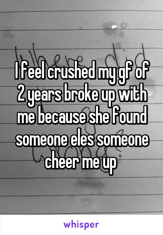 I feel crushed my gf of 2 years broke up with me because she found someone eles someone cheer me up