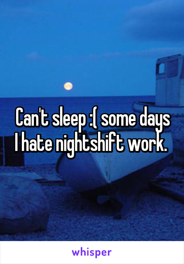 Can't sleep :( some days I hate nightshift work.