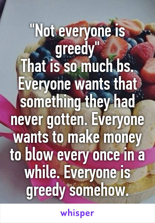 """Not everyone is greedy"" That is so much bs. Everyone wants that something they had never gotten. Everyone wants to make money to blow every once in a while. Everyone is greedy somehow."