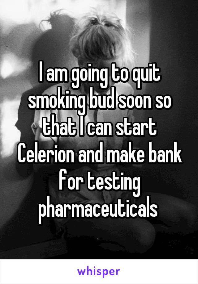 I am going to quit smoking bud soon so that I can start Celerion and make bank for testing pharmaceuticals