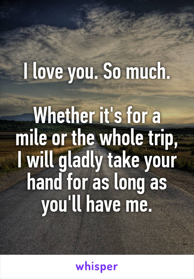 I love you. So much.  Whether it's for a mile or the whole trip, I will gladly take your hand for as long as you'll have me.