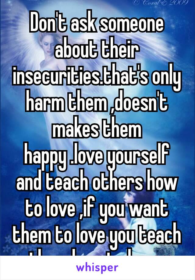 Don't ask someone about their insecurities.that's only harm them ,doesn't makes them happy .love yourself​ and teach others how to love ,if you want them to love you teach them how to love .