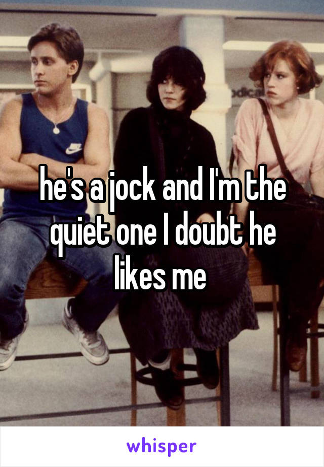 he's a jock and I'm the quiet one I doubt he likes me