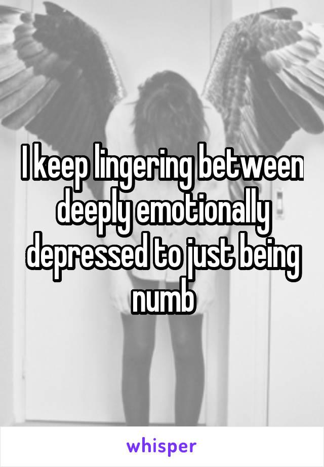 I keep lingering between deeply emotionally depressed to just being numb