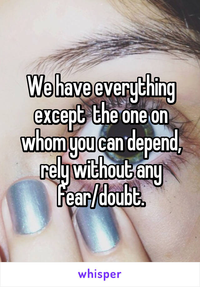 We have everything except  the one on whom you can depend, rely without any fear/doubt.