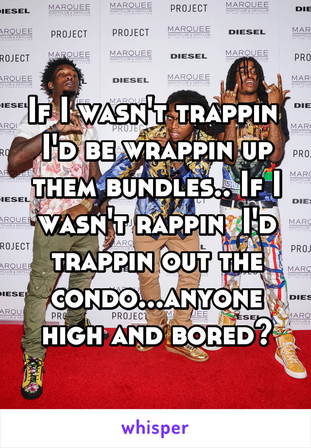 If I wasn't trappin  I'd be wrappin up them bundles.. If I wasn't rappin  I'd trappin out the condo...anyone high and bored?