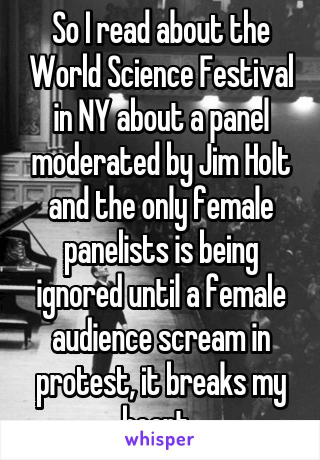 So I read about the World Science Festival in NY about a panel moderated by Jim Holt and the only female panelists is being ignored until a female audience scream in protest, it breaks my heart.