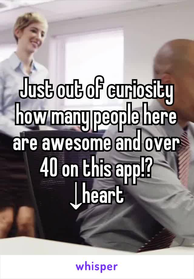 Just out of curiosity how many people here are awesome and over 40 on this app!? ↓heart