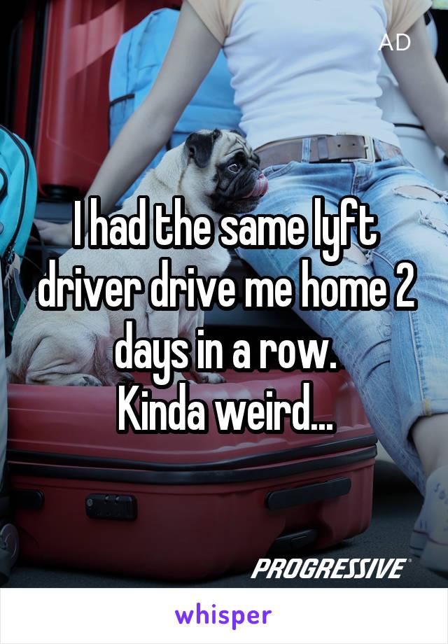 I had the same lyft driver drive me home 2 days in a row. Kinda weird...