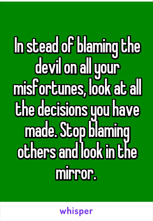 In stead of blaming the devil on all your misfortunes, look at all the decisions you have made. Stop blaming others and look in the mirror.