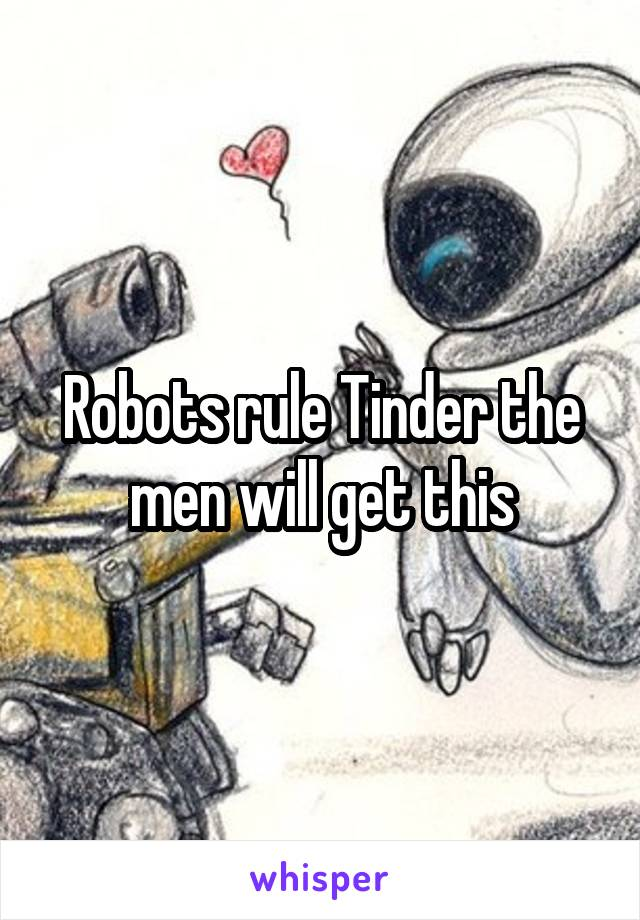 Robots rule Tinder the men will get this