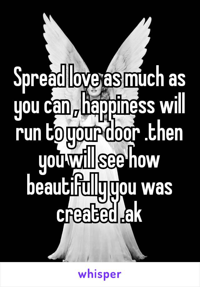 Spread love as much as you can , happiness will run to your door .then you will see how beautifully you was created .ak